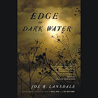 Edge of Dark Water                   Written by:                                                                                                                                 Joe Lansdale                               Narrated by:                                                                                                                                 Angéle Masters                      Length: 9 hrs and 29 mins     1 rating     Overall 5.0