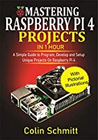 Mastering Raspberry Pi 4 Projects in 1 Hour: A simple Guide to Program, Develop and Setup Unique Projects on Raspberry Pi 4 Front Cover