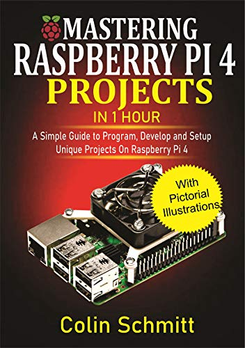Mastering Raspberry Pi 4 Projects in 1 Hour: A simple Guide to Program, Develop and Setup Unique Projects on Raspberry Pi 4 (English Edition)