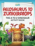 Allosaurus to Zuniceratops: The A to Z Dinosaur Activity Book