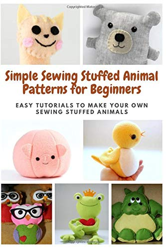 Simple Sewing Stuffed Animal Patterns for Beginners: Easy Tutorials to Make Your Own Sewing Stuffed Animals
