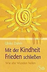 Mit der Kindheit Frieden schließen von Ulrike Dahm