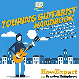 Touring Guitarist Handbook     101 Secrets to Survive, Thrive, and Succeed as a Traveling Guitarist Who Plays Live Music on the Road              Written by:                                                                                                                                 HowExpert,                                                                                        Brandon Humphreys                               Narrated by:                                                                                                                                 Harry Thomson                      Length: 3 hrs and 27 mins     Not rated yet     Overall 0.0
