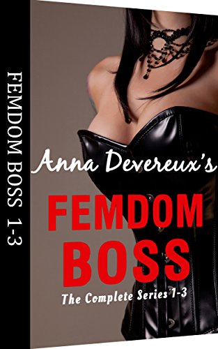 Anna Devereux's Femdom Boss: The Complete Series 1-3: A bdsm, femdom, chastity collection