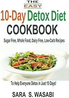 The Easy 10-Day Detox Diet Cookbook: Sugar Free, Whole Food, Dairy Free, Low-Carb Recipes To Help Everyone Detox In Just 1...