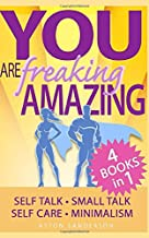 You Are Freaking Amazing: 4 Motivational Books in 1 (Self Care, Small Talk, Minimalism & Self Talk)