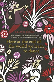 Here at the End of the World We Learn to Dance by [Lloyd Jones]
