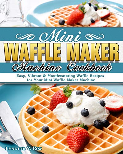 Mini Waffle Maker Machine Cookbook: Easy, Vibrant & Mouthwatering Waffle Recipes for Your Mini Waffle Maker Machine