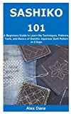 SASHIKO 101: A Beginners Guide to Learn the Techniques, Patterns, Tools, and Basics of Sashiko Japanese Quilt Pattern in 5 Days