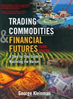Trading Commodities and Financial Future: A Step by Step Guide to Mastering the Markets