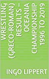 Wrestling (Greco-Roman) Results – Oceania Championship 1996 to 2019 (Sportstatistik Book 103) (English Edition)
