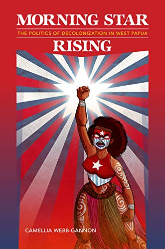 Morning Star Rising: The Politics of Decolonization in West Papua (Indigenous Pacifics)