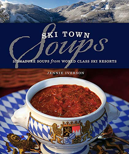 Download Ebook Ski Town Soups: Signature Soups From World Class Ski Resorts