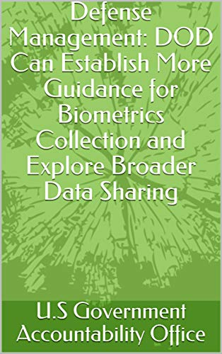 Defense Management: DOD Can Establish More Guidance for Biometrics Collection and Explore Broader Data Sharing by [U.S Government Accountability Office]