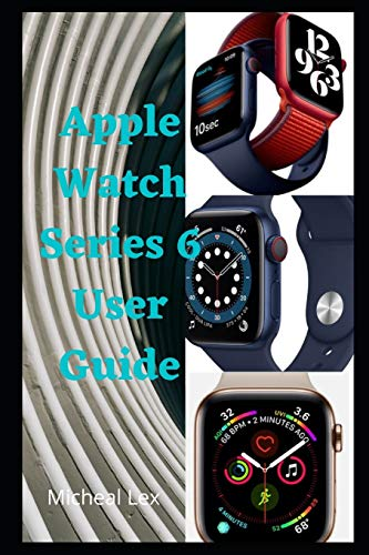 Apple Watch Series 6 User Guide: A Simple Instructional Manual On How To Set Up Your Watch Series 6, with Tips & Tricks to Learn How to Use the Apple Watch Series 6 for Beginners and Seniors