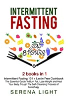 Intermittent Fasting: - Intermittent Fasting 101 + Lectin Free Cookbook: The essential guide to burn fat, lose weight and Heal Your Body Through The Self-Cleansing Process of Autophagy