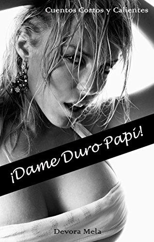 ¡Dame Duro Papi!: Cuentos Cortos y Calientes (Cuentos Calientes nº 1)