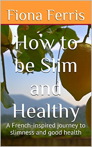 How To Be Slim And Healthy A French Inspired Journey To Slimness And Good Health How To Be Chic Book 3 Ebook Ferris Fiona Amazon In Kindle Store