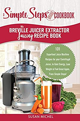 My Breville Juicer Extractor Juicing Recipe Book, A Simple Steps Brand Cookbook: 101 Superfood Juice Machine Recipes for your Centrifugal Juicer, to Gain ... Juice Extractor, Juicing Books Book 1) by