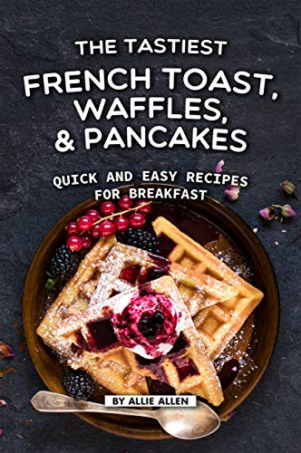 The Tastiest French Toast, Waffles, and Pancakes: Quick and Easy Recipes for Breakfast