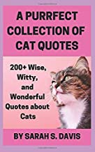 A Purrfect Collection of Cat Quotes: 200+ Wise, Witty, and Wonderful Quotes about Cats