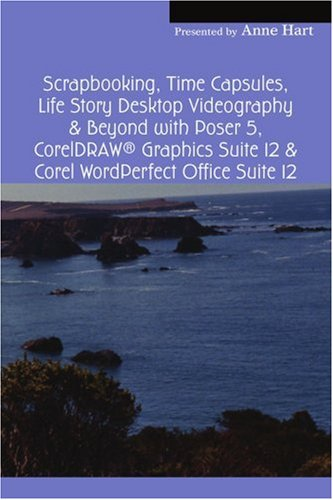 Scrapbooking, Time Capsules, Life Story Desktop Videography & Beyond with Poser 5, CorelDRAW ® Graphics Suite 12 & Corel WordPerfect Office Suite 12: ... Albums & Personal History Time Capsules