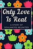 Only Love Is Real A Story of Soulmates Reunited: A Coming Together Valentine Day Journal | Only Love Is Real for You and You Me Gift for Him | Get ... for Him | The Best I Love You Gifts for Him