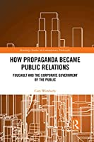 How Propaganda Became Public Relations: Foucault and the Corporate Government of the Public (Routledge Studies in Contemporary Philosophy)