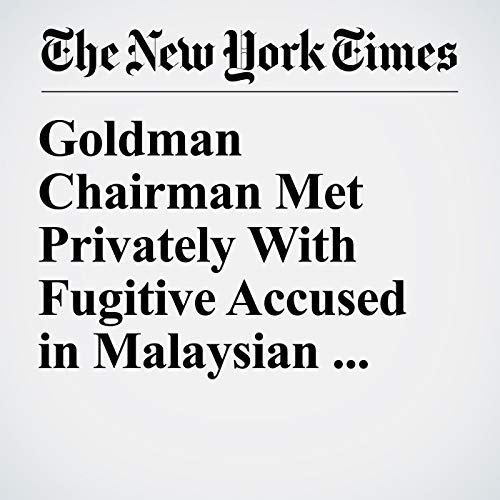 Goldman Chairman Met Privately With Fugitive Accused in Malaysian Fraud audiobook cover art