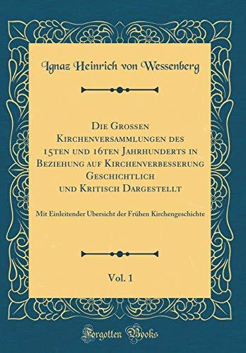 Die Großen Kirchenversammlungen des 15ten und 16ten Jahrhunderts in Beziehung auf Kirchenverbesserung Geschichtlich und Kritisch Dargestellt, Vol. 1: ... Frühen Kirchengeschichte (Classic Reprint)