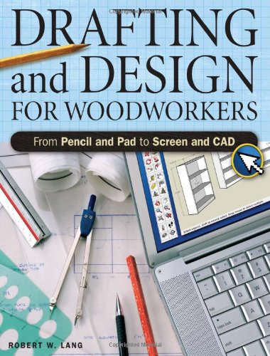 Drafting And Design For Woodworkers: From Pencil and Pad to Screen and CAD