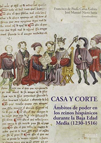 Casa y Corte: Ámbitos de poder en lo reinos hispánicos durante la Baja Edad Media (1230-1516) (Historia y Arte)