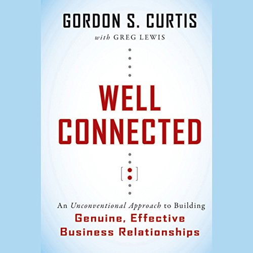 Well Connected: An Unconventional Approach to Building Genuine, Effective Business Relationships audiobook cover art
