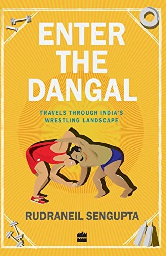 Enter the Dangal: Travels through Indias Wrestling Landscape