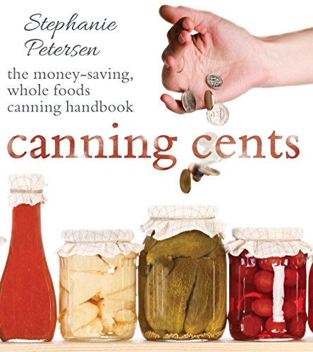 Canning Cents: The Money-Saving Whole-Foods Canning Handbook by [Stephanie Petersen]