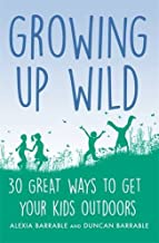 Growing up Wild: 30 Great Ways to Get Your Kids Outdoors (A How to Book)