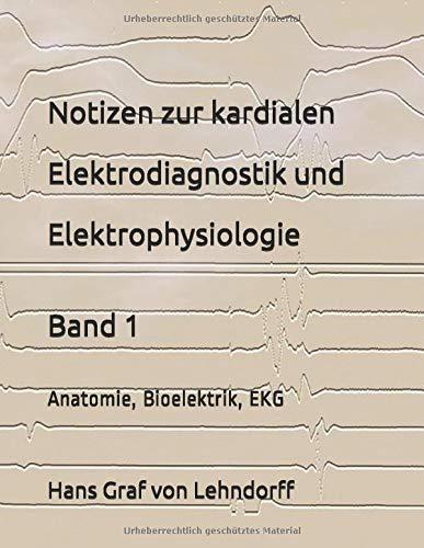 Notizen zur kardialen Elektrodiagnostik und Elektrophysiologie Band 1: Anatomie, Bioelektrik, EKG
