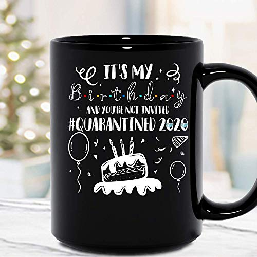It's My Birthday And You're Not Invited Quarantined 2020 Social Distancing Ceramic Mug Graphic Coffee Mugs Black Cups Tea Tops Custom Novelty 11 Oz 15 Oz MZPM