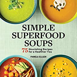 Simple Superfood Soups: 75 Nourishing Recipes for a Healthier You by [Pamela Ellgen]