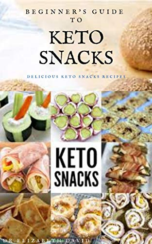 BEGINNER'S GUIDE TO KETO SNACKS: Quick and Recipes For Making Your Keto Snacksand Everything You Need To Know About Keto Diet