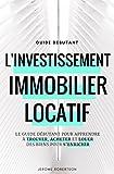 Investissement Immobilier Locatif: Le Guide Débutant pour Trouver, Acheter et Louer...