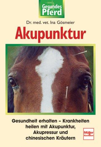 Akupunktur: Gesundheit erhalten - Krankheiten heilen mit Akupunktur, Akupressur und chinesischen Kräutern (Gesundes Pferd)