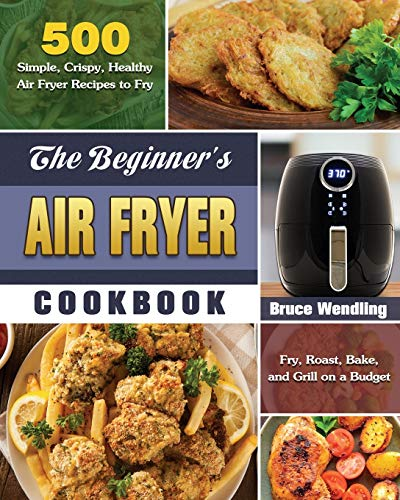 The Beginner's Air Fryer Cookbook: 500 Simple, Crispy, Healthy Air Fryer Recipes to Fry, Roast, Bake, and Grill on a Budget
