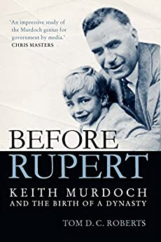 Before Rupert: Keith Murdoch and the Birth of a Dynasty by [Tom Roberts]