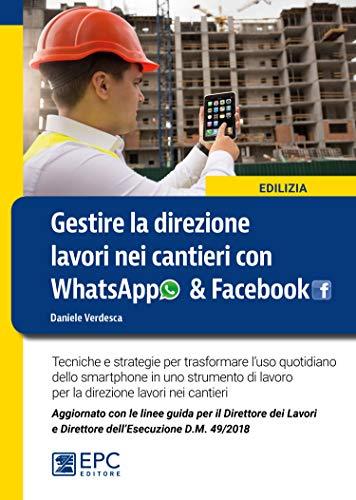 Gestire la direzione lavori nei cantieri con WhatsApp & Facebook. Tecniche e strategie per trasformare l'uso quotidiano dello smartphone in uno strumento di lavoro per la direzione lavori nei cantieri