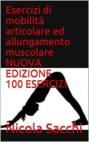 Esercizi di mobilità articolare ed allungamento muscolare NUOVA EDIZIONE 100 ESERCIZI