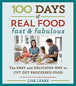 100 Days of Real Food: Fast & Fabulous: The Easy and Delicious Way to Cut Out Processed Food (100 Days of Real Food series) by [Lisa Leake]