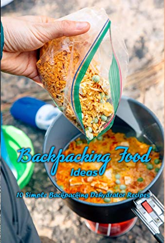 Backpacking Food Ideas: 10 Simple Backpacking Dehydrator Recipes: Backpacking Meal Recipes