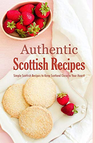 Authentic Scottish Recipes: Simple Scottish Recipes to Keep Scotland Close to Your Heart!: The Ultimate Scottish Cookbook Book