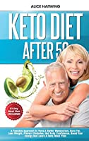 Keto Diet After 50: A Feasible Approach To Have A Better Metabolism, Burn Fat, Lose Weight, Prevent Diabetes, Get Body Confidence, Boost Your Energy And Learn A Tasty Meal Plan